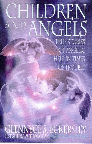 Children and Angels: True stories of angelic help in times of troubles Glennyce S. Eckersley