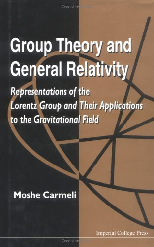 Group Theory And General Relativity: Representations Of The Lorentz Group And Their Applications To The Gravitational Field Moshe Carmeli