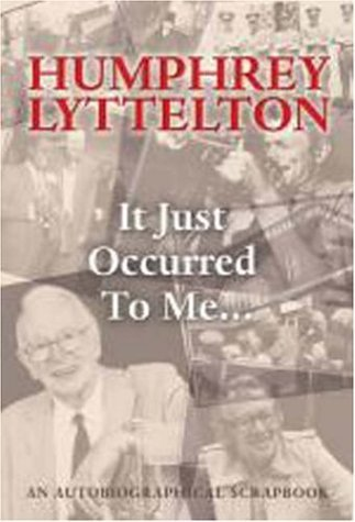 It Just Occured to Me . . .: An Autobiographical Scrapbook  by  Humphrey Lyttelton