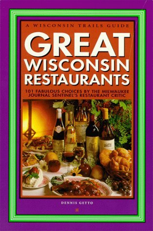Great Wisconsin Restaurants: 101 Fabulous Choices By The Milwaukee Journal Sentinels Restaurant Critic Dennis Getto