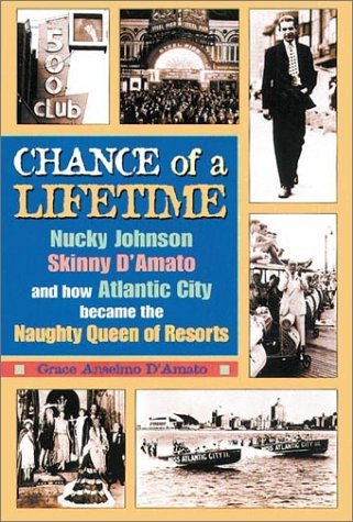 Chance Of A Lifetime: Nucky Johnson, Skinny Damato, And How Atlantic City Became The Naughty Queen Of Resorts Grace Anselmo DAmato