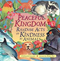 Peaceful Kingdom: Random Acts Of Kindness By Animals  by  Stephanie Laland