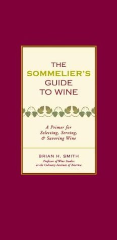 Sommeliers Guide to Wine: A Primer for Selecting, Serving, and Savoring Wine Brian H. Smith