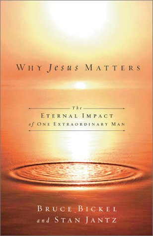 Why Jesus Matters: The Eternal Impact Of One Extraordinary Life Bruce Bickel