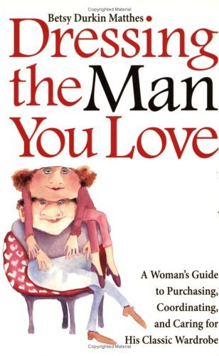 Dressing the Man You Love:: A Womans Guide to Purchasing, Coordinating, and Caring for His Classic Wardrobe Betsy Durkin Matthes