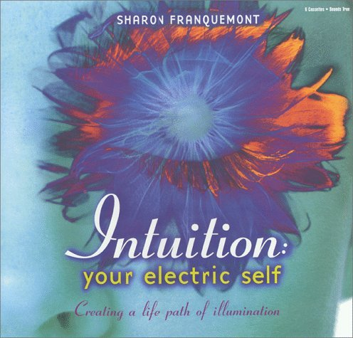 Intuition: Your Electric Self : Creating a Life Path of Illumination  by  Sharon Franquemont