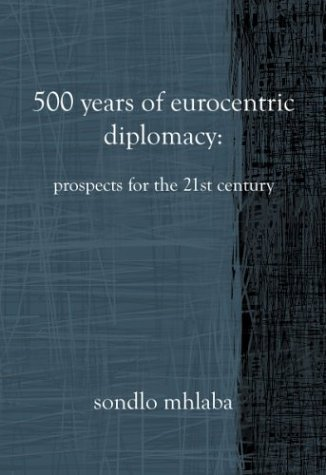 500 Years of Eurocentric Diplomacy:Prospects for the 21st Century  by  Sondlo Mhlaba
