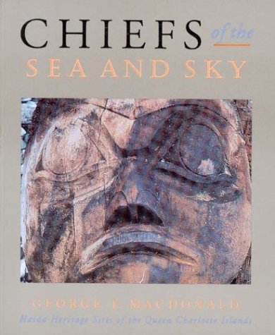 Chiefs Of The Sea And Sky: Haida Heritage Sites Of The Queen Charlotte Islands  by  George F. MacDonald