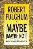 Maybe (Maybe Not): Second Thoughts from a Secret Life Robert Fulghum