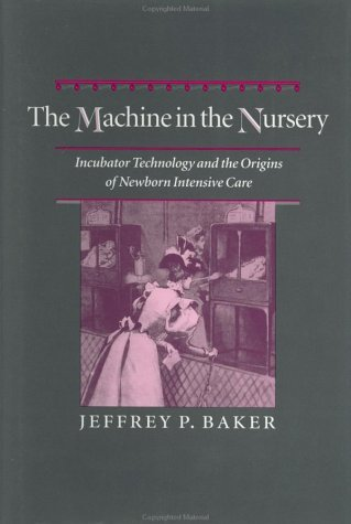 The Machine In The Nursery:  Incubator Technology And The Origins Of Newborn Intensive Care  by  Jeffrey P. Baker