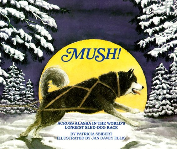 Mush! Across Alaska in the Worlds Longest Sled-Dog Race Patricia Seibert