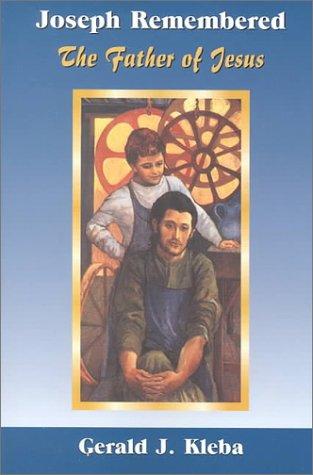 Joseph Remembered: The Father of Jesus Gerald Joseph Kleba