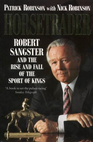 Horsetrader: Robert Sangster And the Rise and Fall of the Sport of Kings  by  Patrick Robinson