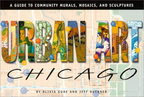 Urban Art Chicago: A Guide to Community Murals, Mosaics, and Sculptures  by  Olivia Gude