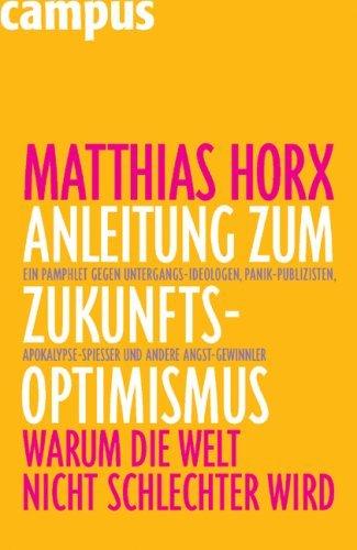 Anleitung Zum Zukunfts Optimismus: Warum Die Welt Nicht Schlechter Wird Matthias Horx