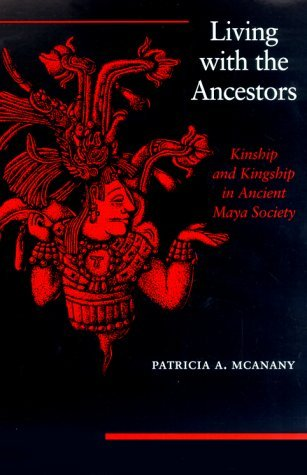 Living With The Ancestors: Kinship And Kingship In Ancient Maya Society  by  Patricia A. McAnany