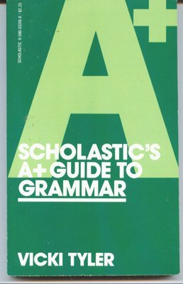 Scholastics A+ Guide to Grammar  by  Vicki Tyler
