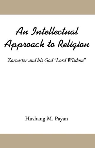 An Intellectual Approach To Religion: Zoroaster And His God Lord Wisdom  by  Hushang M. Payan