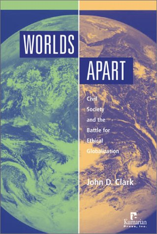 Worlds Apart: Civil Society And The Battle For Ethical Globalization John D. Clark