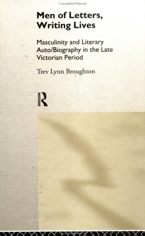 Men Of Letters, Writing Lives: Masculinity And Literary Auto/Biography In The Late Victorian Period Trev Broughton