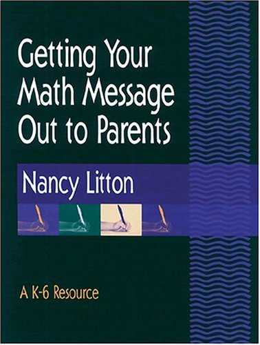 Getting Your Math Message Out to Parents: A K-6 Resource Nancy Litton