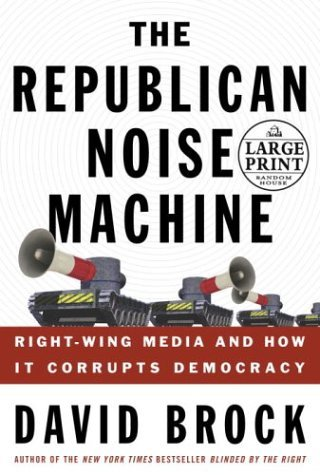The Republican Noise Machine: Right Wing Media and How It Corrupts Democracy  by  David Brock