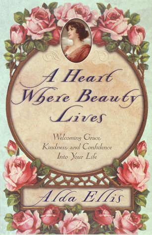 A Heart Where Beauty Lives: Welcoming Grace, Kindness, and Confidence into Your Life  by  Alda Ellis