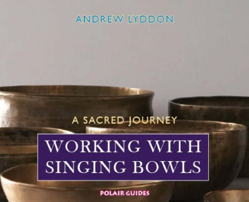 Working with Singing Bowls: A Sacred Journey Andrews Lyddon