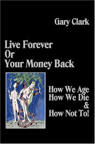 Live Forever or Your Money Back - How We Age, How We Die, and How Not To! Gary  Clark