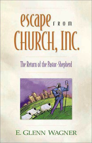 Escape from Church, Inc.: The Return of the Pastor-Shepherd E. Glenn Wagner