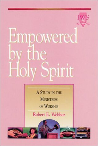 Empowered By The Holy Spirit: A Study In The Ministries Of Worship Robert E. Webber