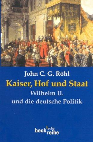Kaiser, Hof Und Staat. Wilhelm II. Und Die Deutsche Politik John C.G. Röhl