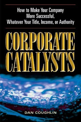 Corporate Catalysts: How to Make Your Company More Successful, Whatever Your Title, Income, or Authority  by  Dan Coughlin