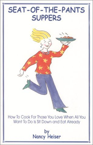 Seat-Of-The-Pants Supper: How to Cook for Those You Love When All You Want to Do Is Sit Down and Eat Already  by  Nancy Heiser