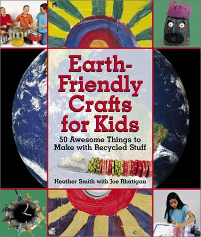 Earth-Friendly Crafts for Kids: 50 Awesome Things to Make with Recycled Stuff  by  Heather    Smith
