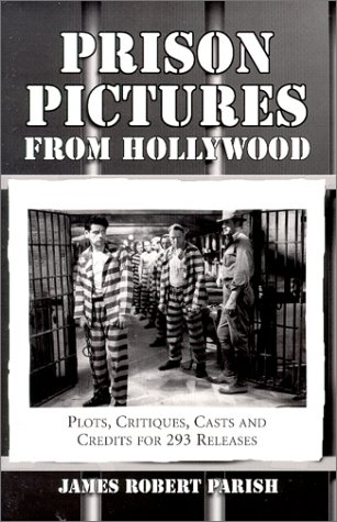 Prison Pictures from Hollywood: Plots, Critiques, Casts and Credits for 293 Theatrical and Made-For-Television Releases  by  James Robert Parish