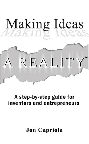 Making Ideas A Reality: A Step By Step Guide For Inventors And Entrepreneurs Jon Capriola