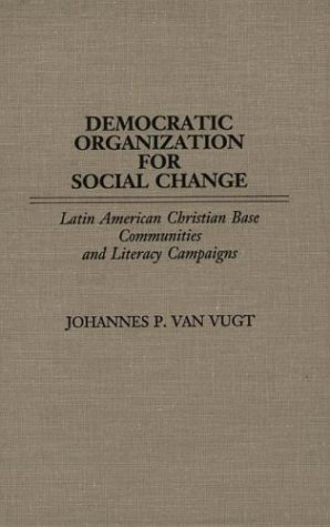 Democratic Organization for Social Change: Latin American Christian Base Communities and Literacy Campaigns  by  Johannes P. Van Vugt