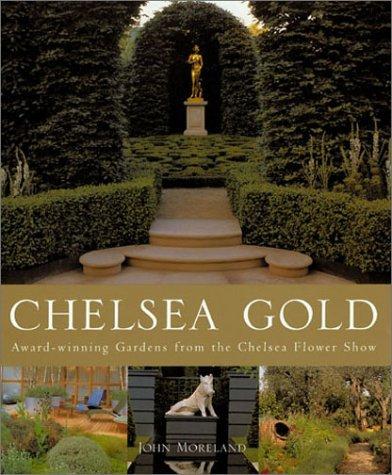 Chelsea Gold: Award-Winning Gardens from the Chelsea Flower Show  by  John Moreland