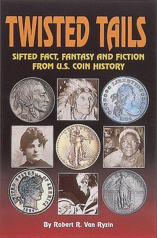 Twisted Tails (Sic): Sifted Fact, Fantasy, and Fiction from U.S. Coin History  by  Robert R. Van Ryzin