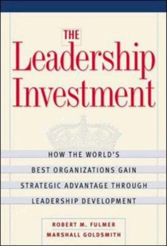 The Leadership Investment: How The Worlds Best Organizations Gain Strategic Advantage Through Leadership Development Robert M. Fulmer