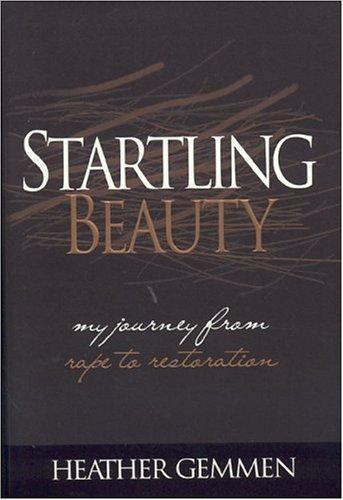 Startling Beauty: My Journey from Rape to Restoration  by  Heather Gemmen
