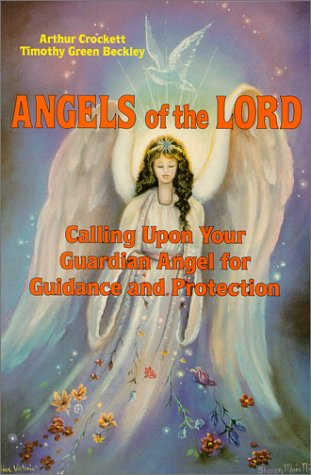 Angels of the Lord: Calling upon Your Guardian Angel for Guidance and Protection Arthur Crockett