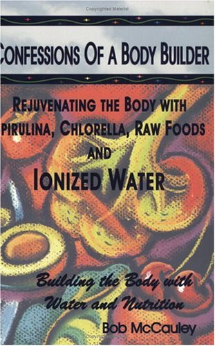 Confessions Of A Body Builder, Rejuvenating The Body With Spirulina, Chlorella, Raw Foods & Ionized Water Bob McCauley