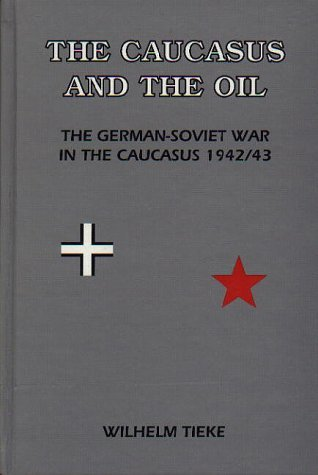 The Caucasus And The Oil: The German Soviet War In The Caucasus 1942/43  by  Wilhelm Tieke