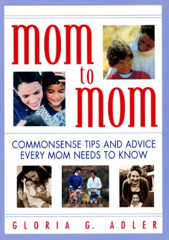Mom to Mom: Commonsense Tips And Advice Every Mom Needs To Know  by  Gloria G. Adler