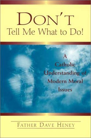 Dont Tell Me What To Do!: A Catholic Understanding Of Modern Moral Issues  by  Dave Heney