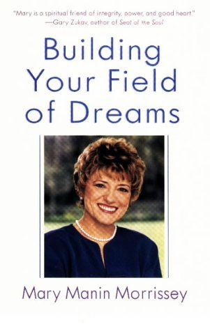 Building Your Field of Dreams  by  Mary Manin Morrissey