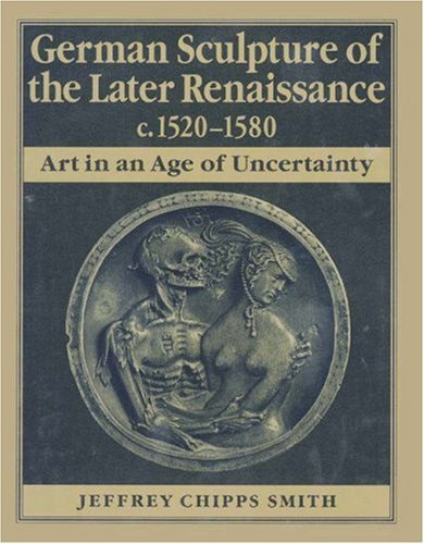 German Sculpture Of The Later Renaissance, C. 1520 1580: Art In An Age Of Uncertainty Jeffrey Chipps Smith