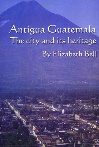 Antigua Guatemala: The City And Its Heritage  by  Elizabeth Bell